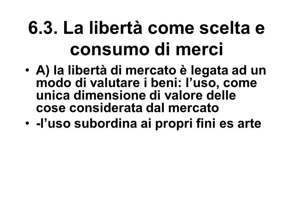 6.3. La libertà come scelta e consumo di merci A) la libertà di mercato è legata ad un modo di valutare i beni: l'uso, come unica dimensione di valore
