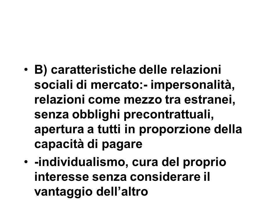 B) caratteristiche delle relazioni sociali di mercato:- impersonalità, relazioni come mezzo tra estranei, senza obblighi precontrattuali, apertura a t