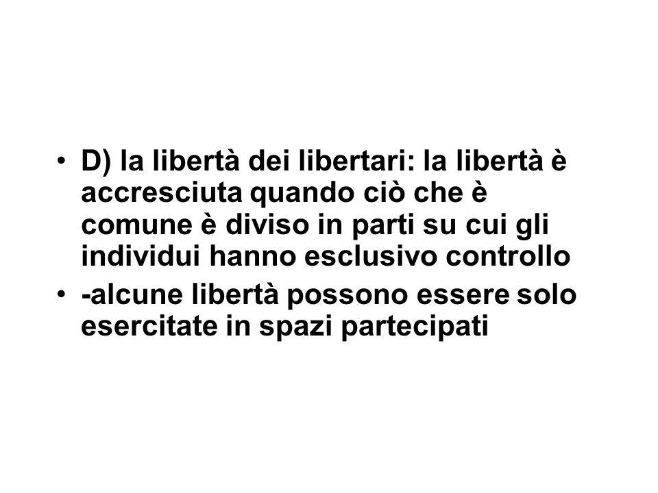 D) la libertà dei libertari: la libertà è accresciuta quando ciò che è comune è diviso in parti su cui gli individui hanno esclusivo controllo -alcune libertà possono essere solo esercitate in spazi partecipati