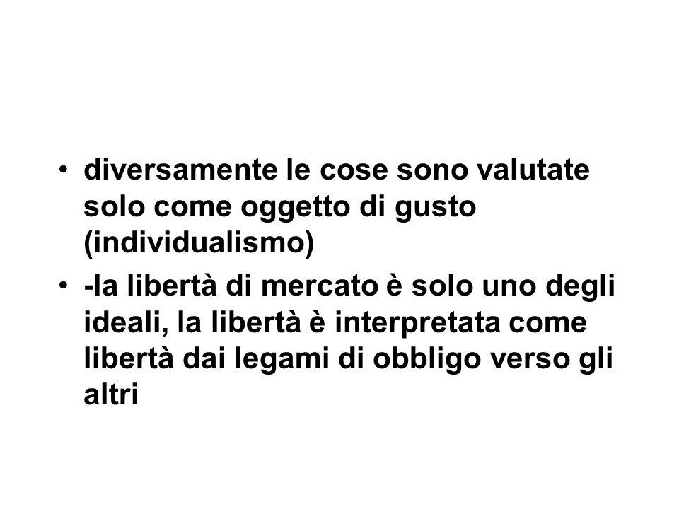 diversamente le cose sono valutate solo come oggetto di gusto (individualismo) -la libertà di mercato è solo uno degli ideali, la libertà è interpretata come libertà dai legami di obbligo verso gli altri