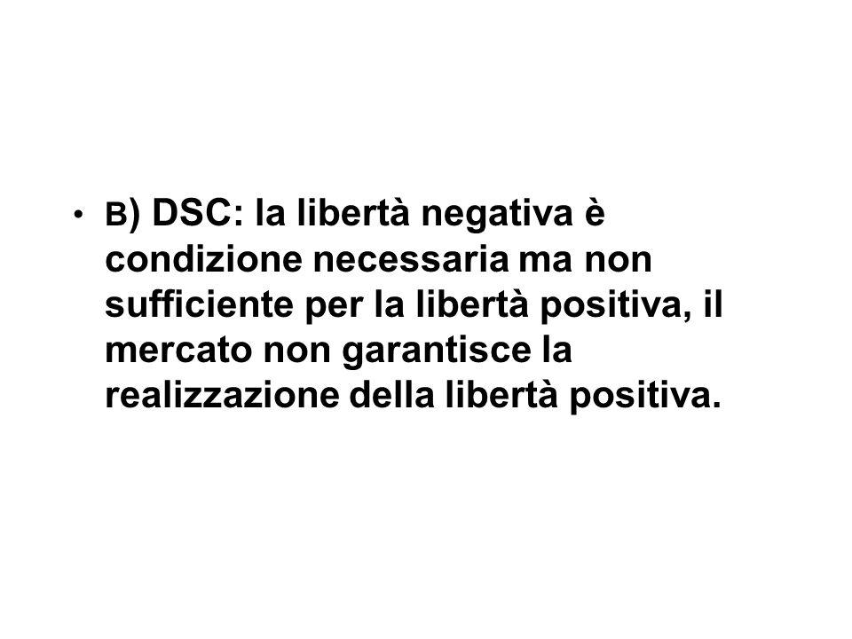 B ) DSC: la libertà negativa è condizione necessaria ma non sufficiente per la libertà positiva, il mercato non garantisce la realizzazione della libertà positiva.