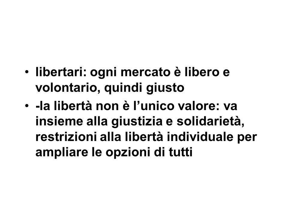 libertari: ogni mercato è libero e volontario, quindi giusto -la libertà non è l'unico valore: va insieme alla giustizia e solidarietà, restrizioni alla libertà individuale per ampliare le opzioni di tutti