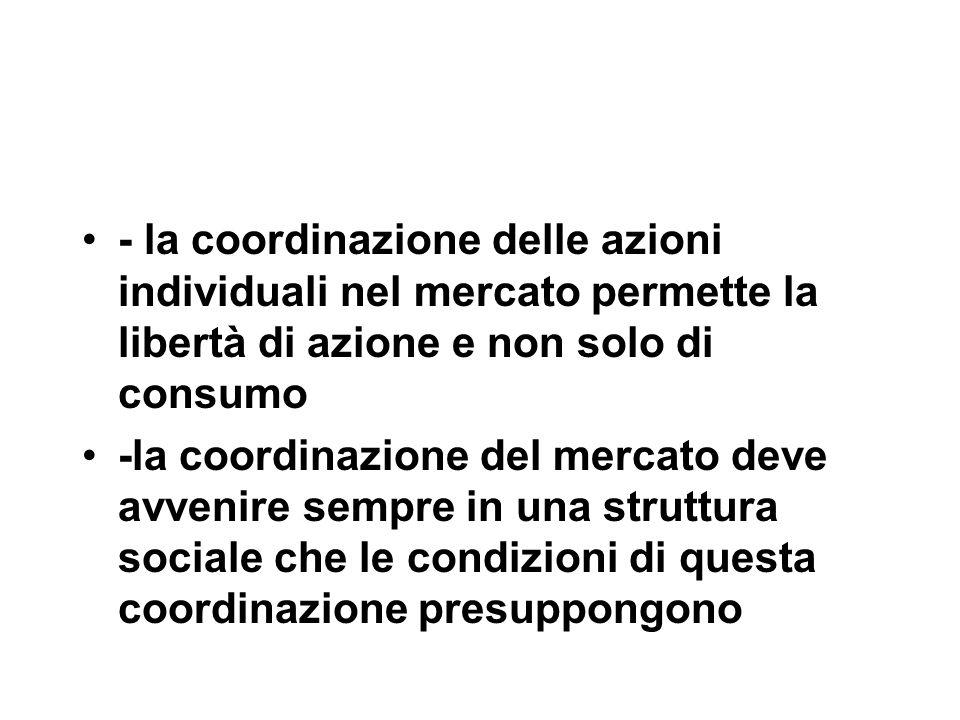 - la coordinazione delle azioni individuali nel mercato permette la libertà di azione e non solo di consumo -la coordinazione del mercato deve avvenire sempre in una struttura sociale che le condizioni di questa coordinazione presuppongono