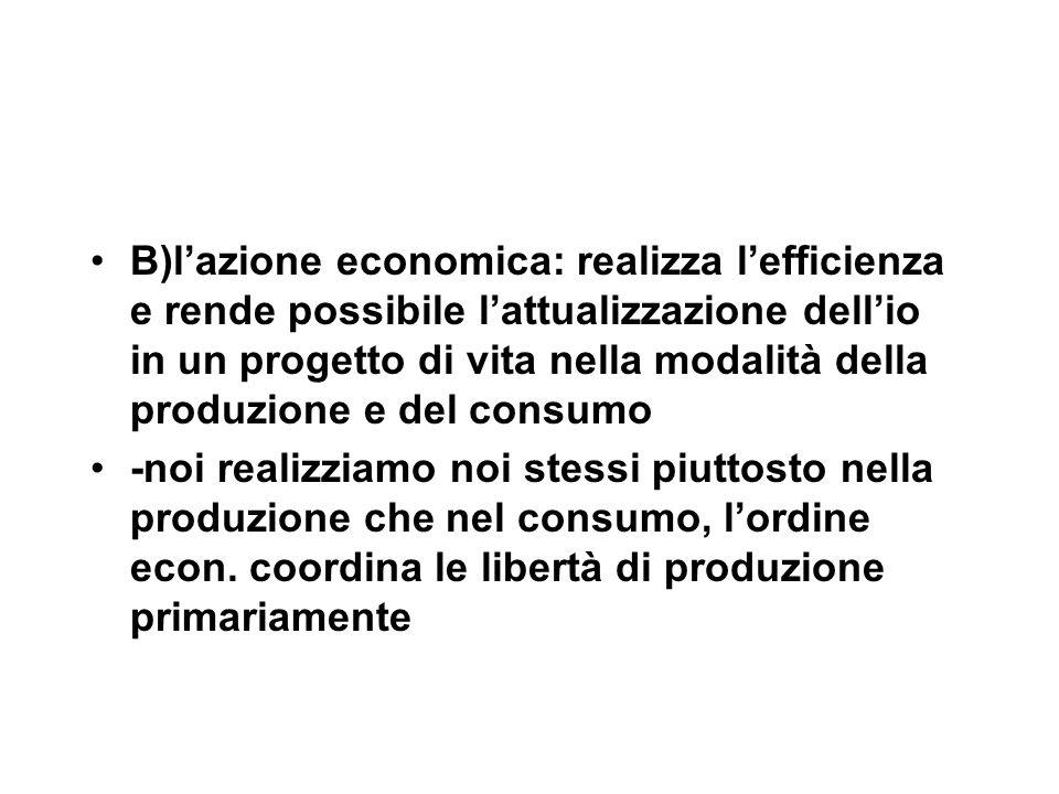 B)l'azione economica: realizza l'efficienza e rende possibile l'attualizzazione dell'io in un progetto di vita nella modalità della produzione e del consumo -noi realizziamo noi stessi piuttosto nella produzione che nel consumo, l'ordine econ.