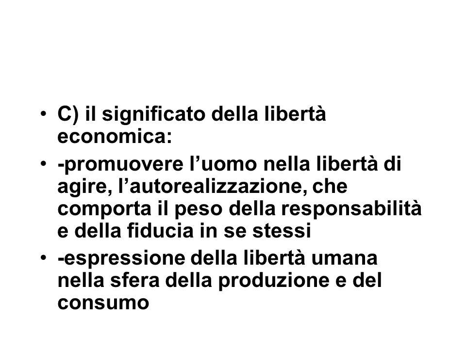 C) il significato della libertà economica: -promuovere l'uomo nella libertà di agire, l'autorealizzazione, che comporta il peso della responsabilità e della fiducia in se stessi -espressione della libertà umana nella sfera della produzione e del consumo