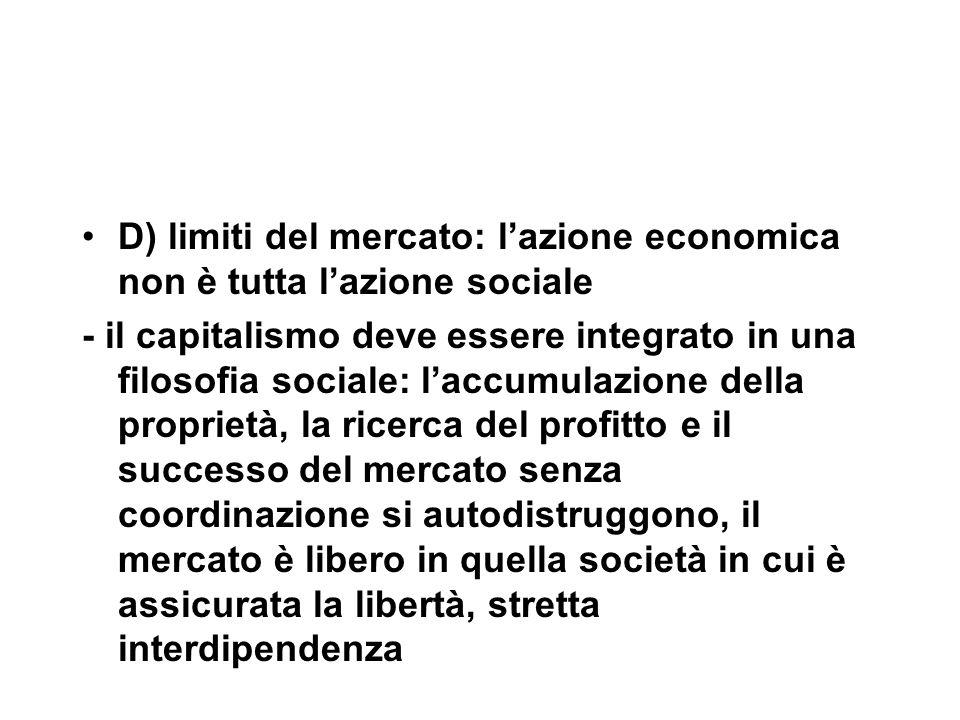 D) limiti del mercato: l'azione economica non è tutta l'azione sociale - il capitalismo deve essere integrato in una filosofia sociale: l'accumulazione della proprietà, la ricerca del profitto e il successo del mercato senza coordinazione si autodistruggono, il mercato è libero in quella società in cui è assicurata la libertà, stretta interdipendenza