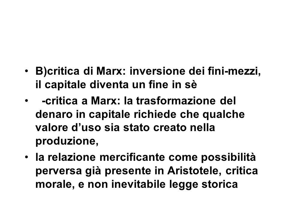 B)critica di Marx: inversione dei fini-mezzi, il capitale diventa un fine in sè -critica a Marx: la trasformazione del denaro in capitale richiede che