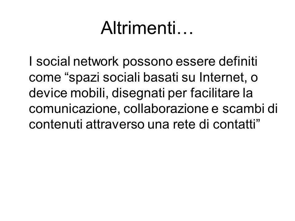 """Altrimenti… I social network possono essere definiti come """"spazi sociali basati su Internet, o device mobili, disegnati per facilitare la comunicazion"""