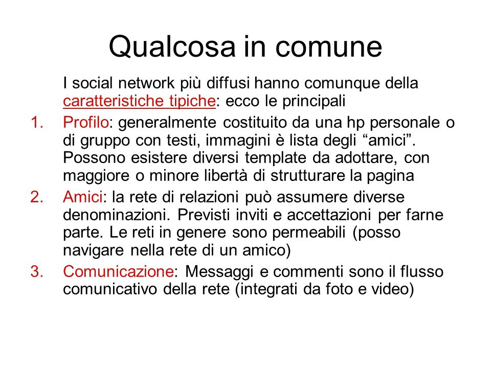 Qualcosa in comune I social network più diffusi hanno comunque della caratteristiche tipiche: ecco le principali 1.Profilo: generalmente costituito da