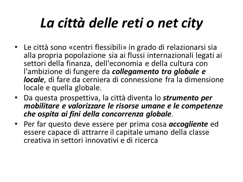 La città delle reti o net city Le città sono «centri flessibili» in grado di relazionarsi sia alla propria popolazione sia ai flussi internazionali le