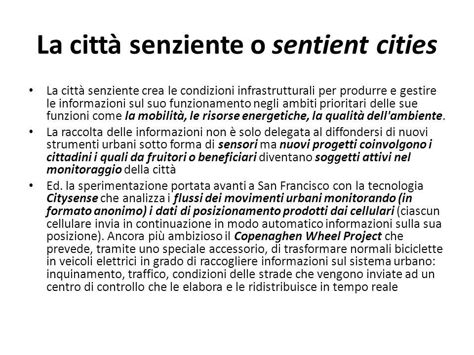 La città senziente o sentient cities La città senziente crea le condizioni infrastrutturali per produrre e gestire le informazioni sul suo funzionamen
