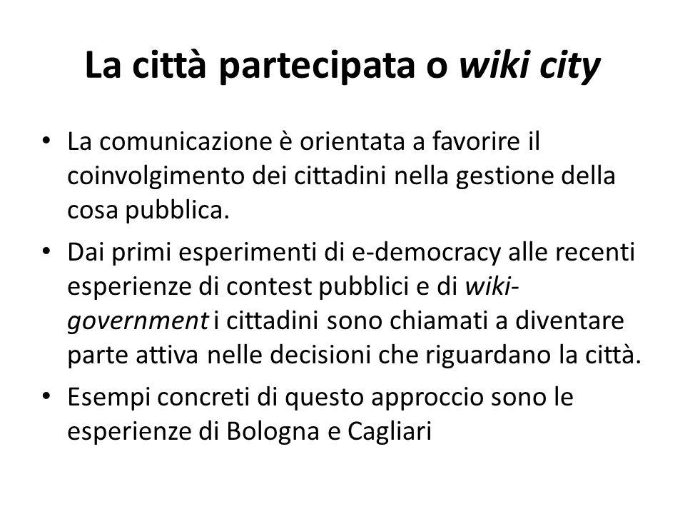 La città partecipata o wiki city La comunicazione è orientata a favorire il coinvolgimento dei cittadini nella gestione della cosa pubblica. Dai primi