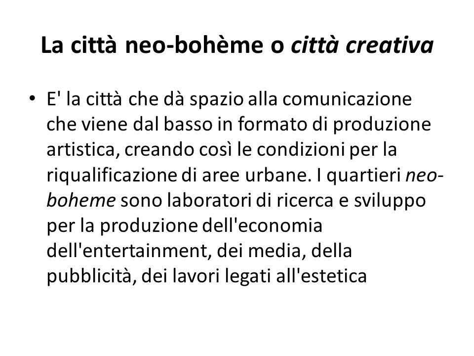 La città neo-bohème o città creativa E' la città che dà spazio alla comunicazione che viene dal basso in formato di produzione artistica, creando così