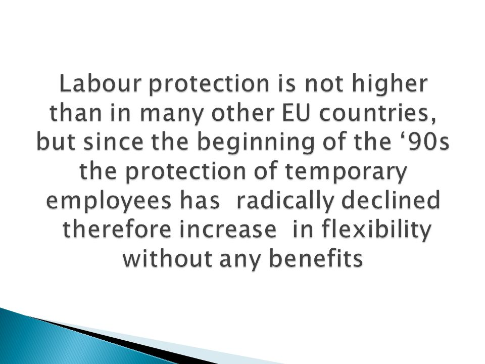 Labour protection is not higher than in many other EU countries, but since the beginning of the '90s the protection of temporary employees has radically declined therefore increase in flexibility without any benefits
