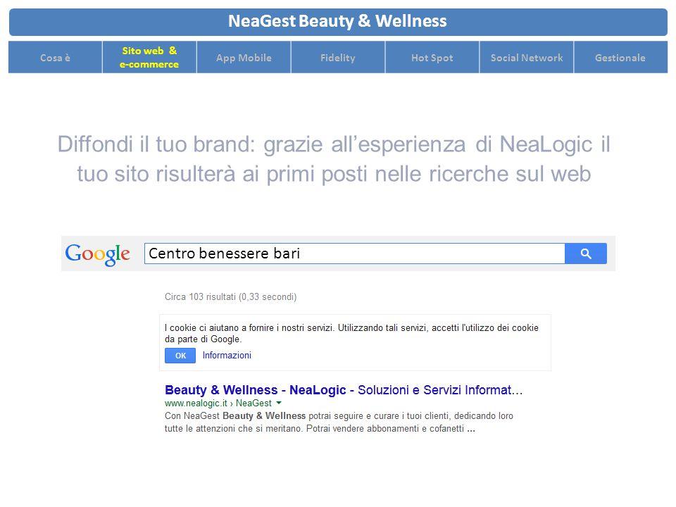 Diffondi il tuo brand: grazie all'esperienza di NeaLogic il tuo sito risulterà ai primi posti nelle ricerche sul web NeaGest Beauty & Wellness Cosa è Sito web & e-commerce App MobileFidelityHot SpotSocial NetworkGestionale Centro benessere bari