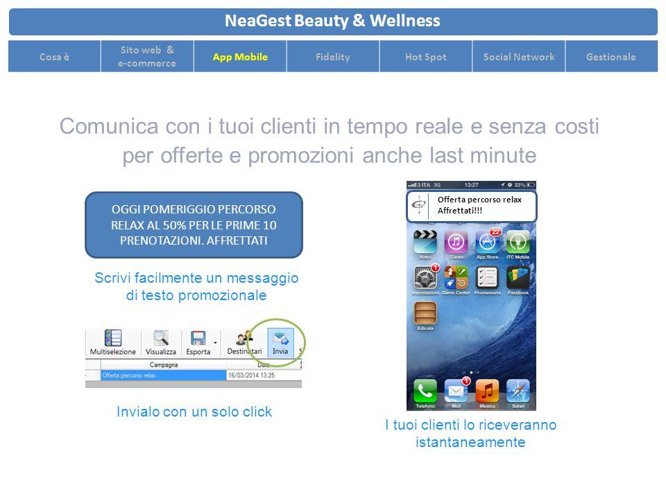 Comunica con i tuoi clienti in tempo reale e senza costi per offerte e promozioni anche last minute NeaGest Beauty & Wellness Cosa è Sito web & e-commerce App MobileFidelityHot SpotSocial NetworkGestionale OGGI POMERIGGIO PERCORSO RELAX AL 50% PER LE PRIME 10 PRENOTAZIONI.