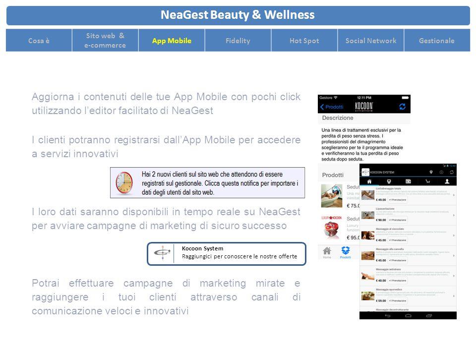 Aggiorna i contenuti delle tue App Mobile con pochi click utilizzando l'editor facilitato di NeaGest NeaGest Beauty & Wellness Cosa è Sito web & e-commerce App MobileFidelityHot SpotSocial NetworkGestionale Potrai effettuare campagne di marketing mirate e raggiungere i tuoi clienti attraverso canali di comunicazione veloci e innovativi I clienti potranno registrarsi dall'App Mobile per accedere a servizi innovativi I loro dati saranno disponibili in tempo reale su NeaGest per avviare campagne di marketing di sicuro successo Kocoon System Raggiungici per conoscere le nostre offerte