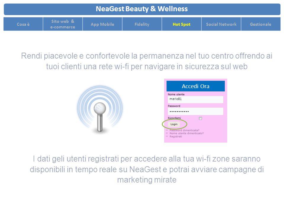 Rendi piacevole e confortevole la permanenza nel tuo centro offrendo ai tuoi clienti una rete wi-fi per navigare in sicurezza sul web NeaGest Beauty & Wellness Cosa è Sito web & e-commerce App MobileFidelityHot SpotSocial NetworkGestionale I dati geli utenti registrati per accedere alla tua wi-fi zone saranno disponibili in tempo reale su NeaGest e potrai avviare campagne di marketing mirate Accedi Ora mario81 ***********