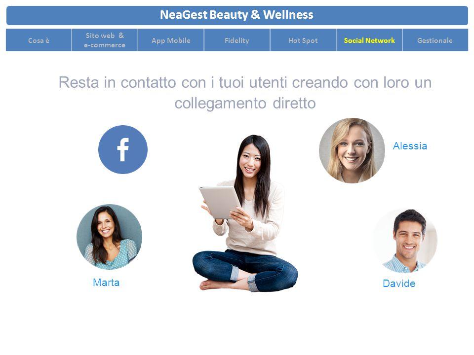 Resta in contatto con i tuoi utenti creando con loro un collegamento diretto NeaGest Beauty & Wellness Cosa è Sito web & e-commerce App MobileFidelityHot SpotSocial NetworkGestionale Marta Alessia Davide