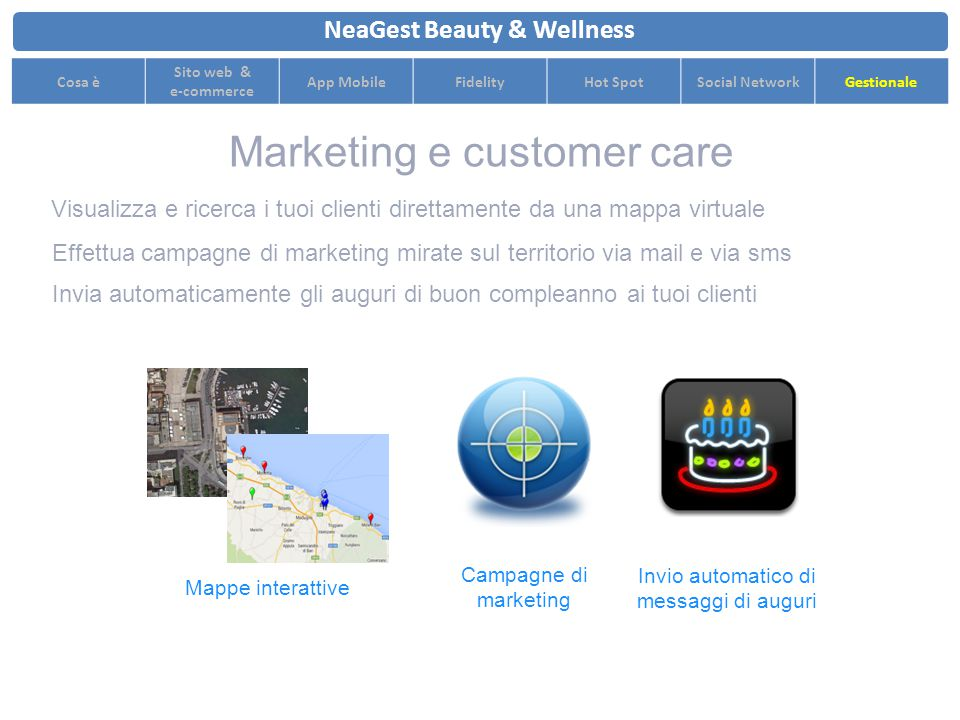 Visualizza e ricerca i tuoi clienti direttamente da una mappa virtuale NeaGest Beauty & Wellness Cosa è Sito web & e-commerce App MobileFidelityHot SpotSocial NetworkGestionale Effettua campagne di marketing mirate sul territorio via mail e via sms Mappe interattive Campagne di marketing Invio automatico di messaggi di auguri Marketing e customer care Invia automaticamente gli auguri di buon compleanno ai tuoi clienti