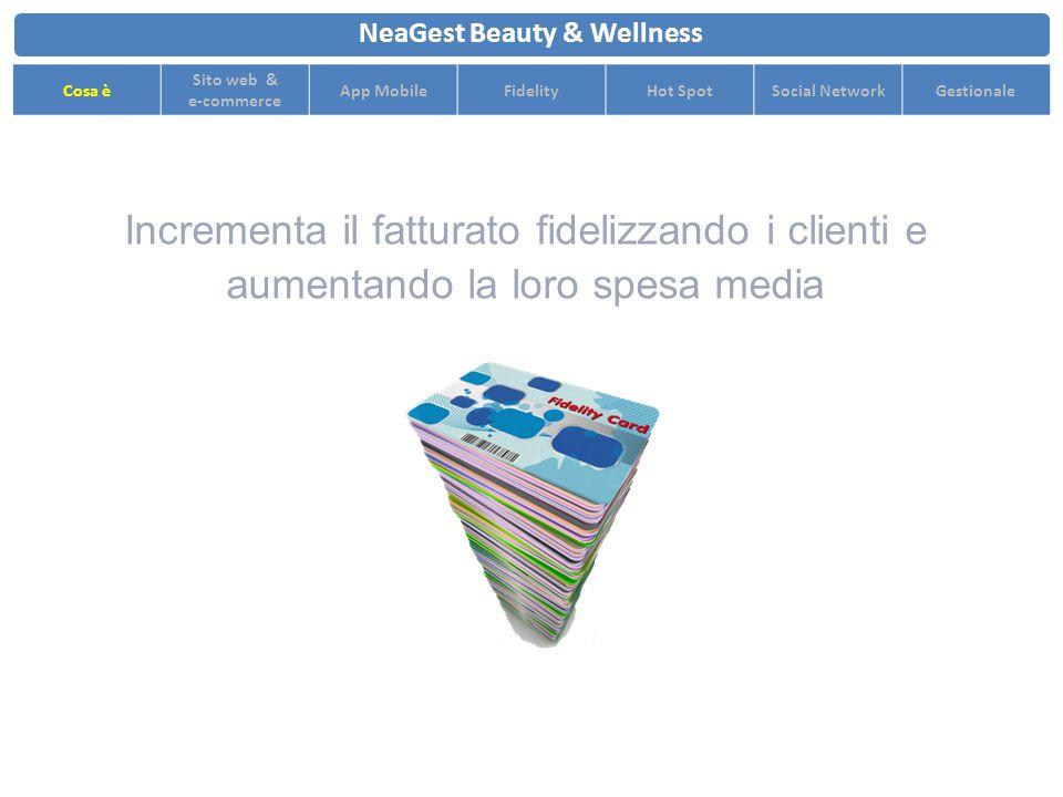 Incrementa il fatturato fidelizzando i clienti e aumentando la loro spesa media NeaGest Beauty & Wellness Cosa è Sito web & e-commerce App MobileFidelityHot SpotSocial NetworkGestionale