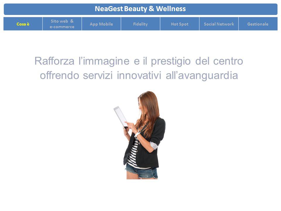 Rafforza l'immagine e il prestigio del centro offrendo servizi innovativi all'avanguardia NeaGest Beauty & Wellness Cosa è Sito web & e-commerce App MobileFidelityHot SpotSocial NetworkGestionale