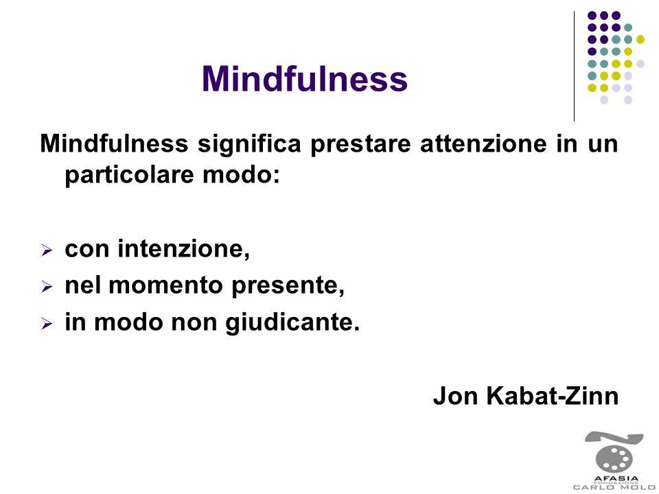 Mindfulness Mindfulness significa prestare attenzione in un particolare modo:  con intenzione,  nel momento presente,  in modo non giudicante. Jon