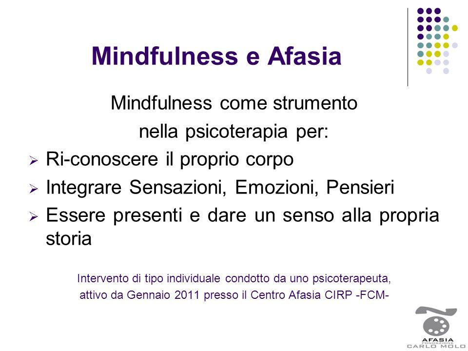 Mindfulness e Afasia Mindfulness come strumento nella psicoterapia per:  Ri-conoscere il proprio corpo  Integrare Sensazioni, Emozioni, Pensieri  E