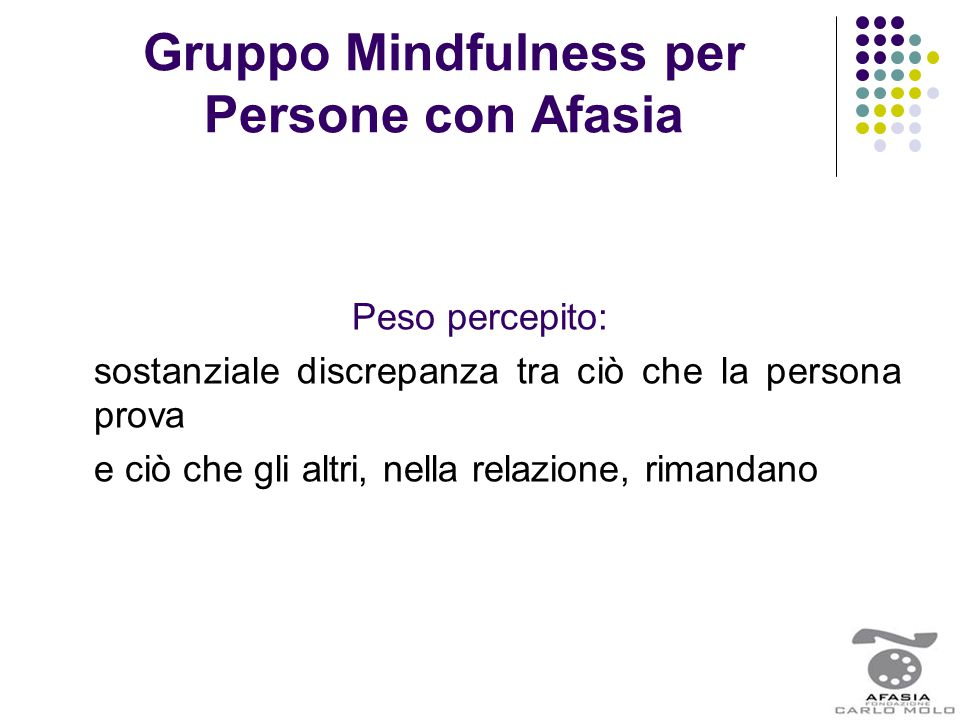 Gruppo Mindfulness per Persone con Afasia Peso percepito: sostanziale discrepanza tra ciò che la persona prova e ciò che gli altri, nella relazione, r