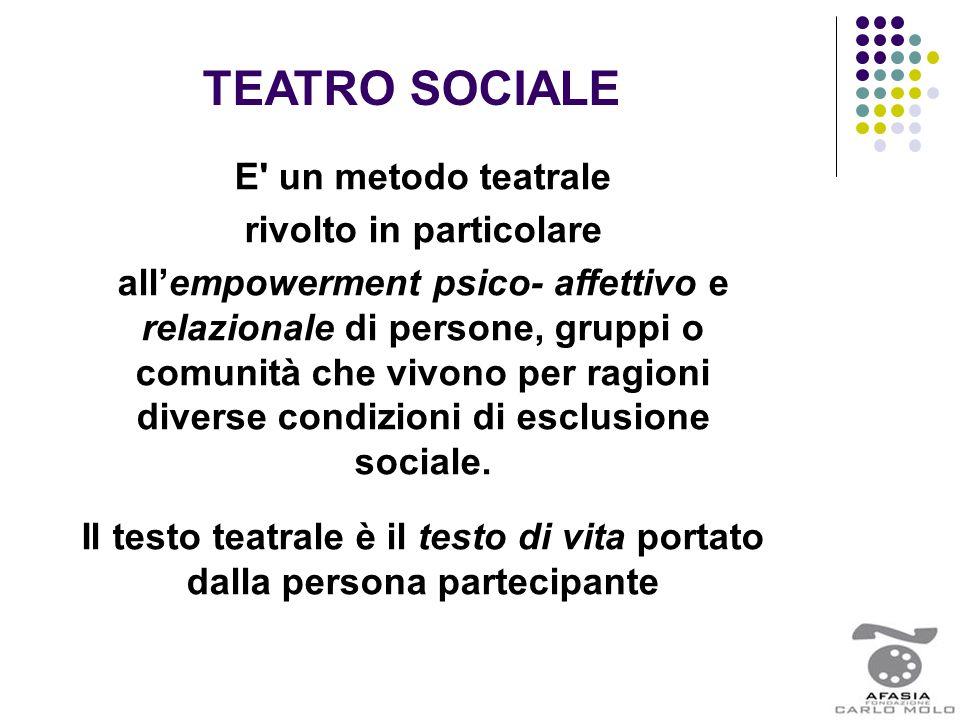 TEATRO SOCIALE E' un metodo teatrale rivolto in particolare all'empowerment psico- affettivo e relazionale di persone, gruppi o comunità che vivono pe