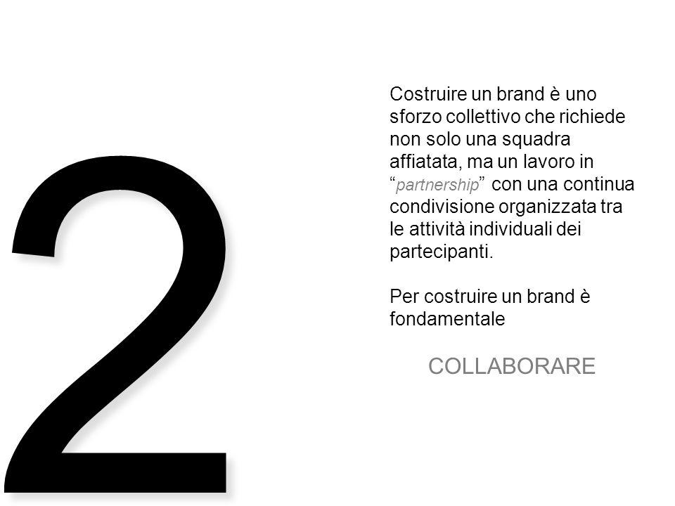 2 Costruire un brand è uno sforzo collettivo che richiede non solo una squadra affiatata, ma un lavoro in partnership con una continua condivisione organizzata tra le attività individuali dei partecipanti.