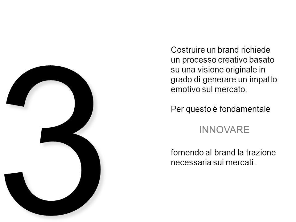 3 Costruire un brand richiede un processo creativo basato su una visione originale in grado di generare un impatto emotivo sul mercato.