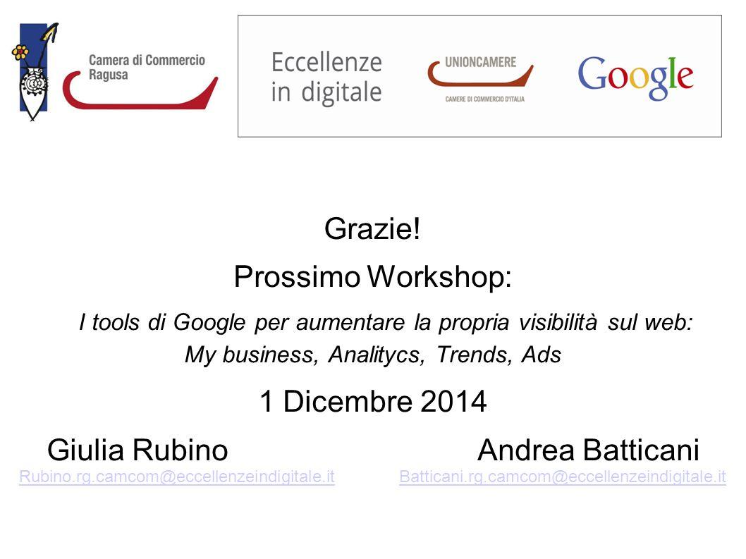 Grazie! Prossimo Workshop: I tools di Google per aumentare la propria visibilità sul web: My business, Analitycs, Trends, Ads 1 Dicembre 2014 Giulia R