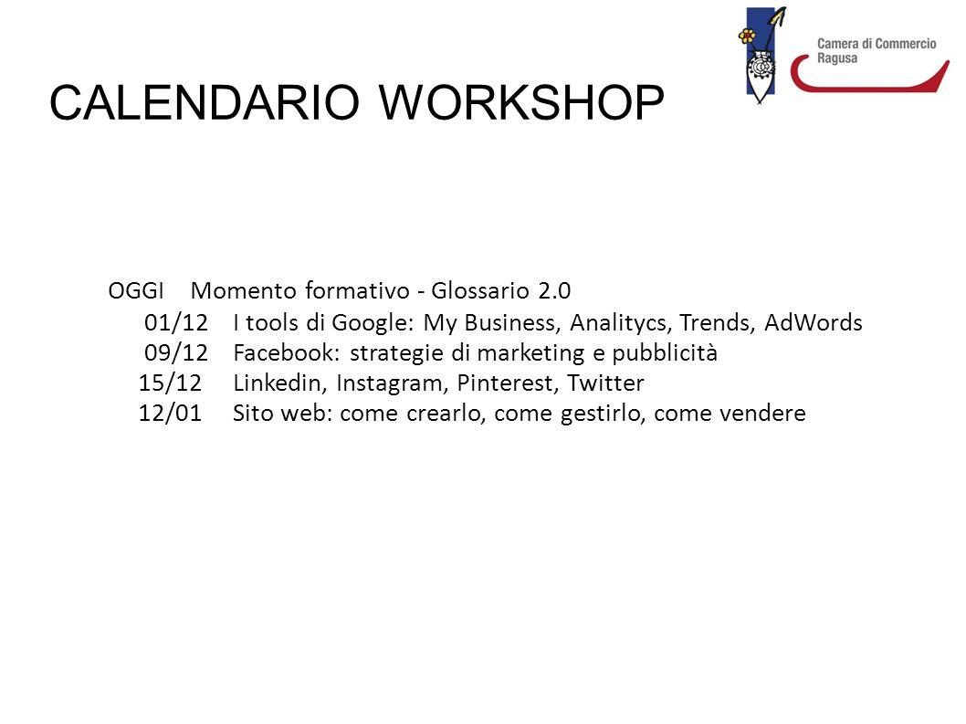 CALENDARIO WORKSHOP OGGI Momento formativo - Glossario 2.0 01/12 I tools di Google: My Business, Analitycs, Trends, AdWords 09/12 Facebook: strategie