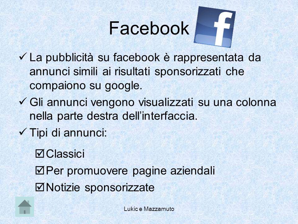 Lukic e Mazzamuto Facebook La pubblicità su facebook è rappresentata da annunci simili ai risultati sponsorizzati che compaiono su google.