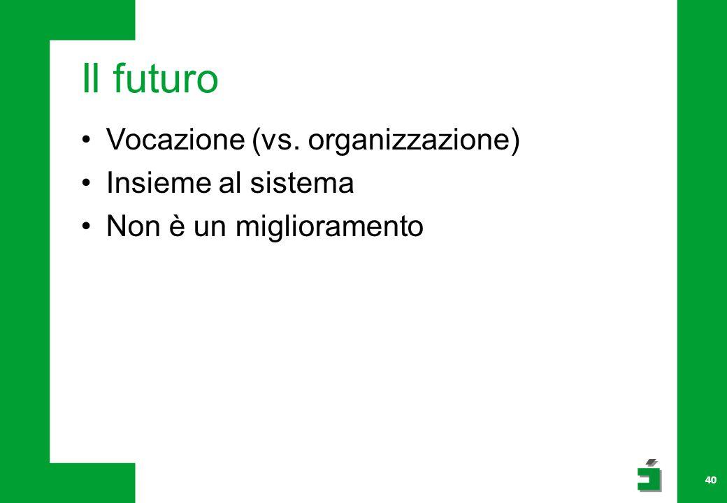 Il futuro Vocazione (vs. organizzazione) Insieme al sistema Non è un miglioramento 40