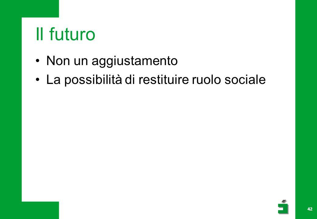 Il futuro Non un aggiustamento La possibilità di restituire ruolo sociale 42