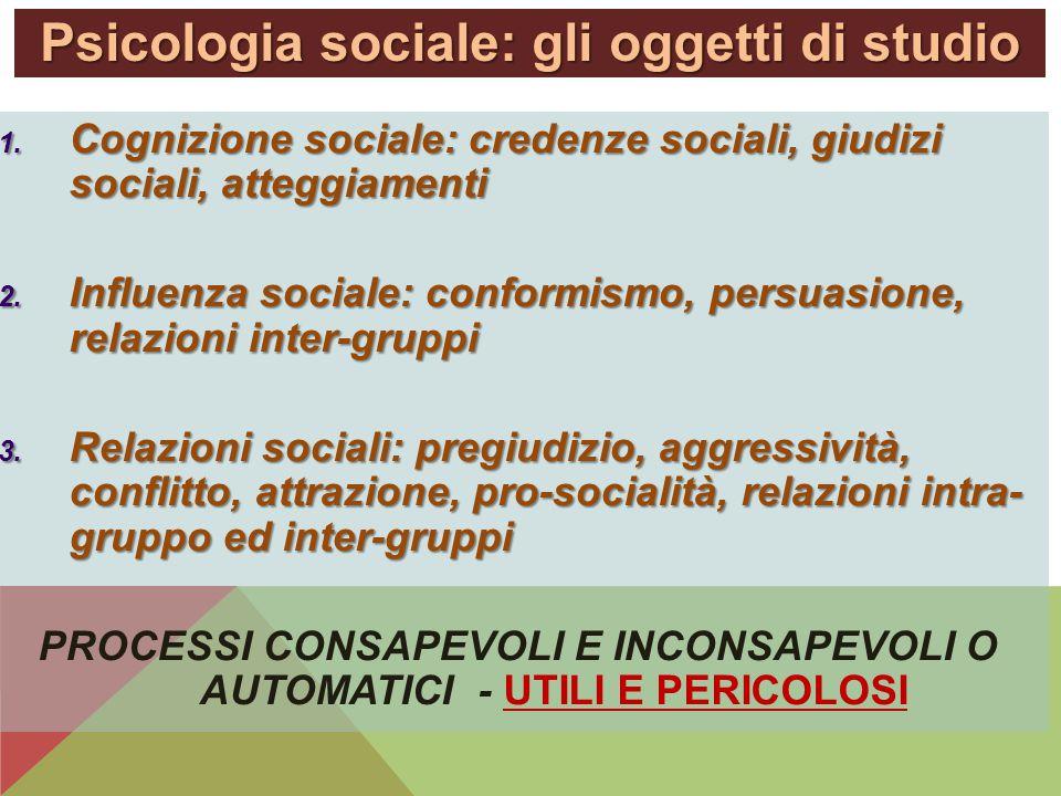 Psicologia sociale: gli oggetti di studio 1. Cognizione sociale: credenze sociali, giudizi sociali, atteggiamenti 2. Influenza sociale: conformismo, p