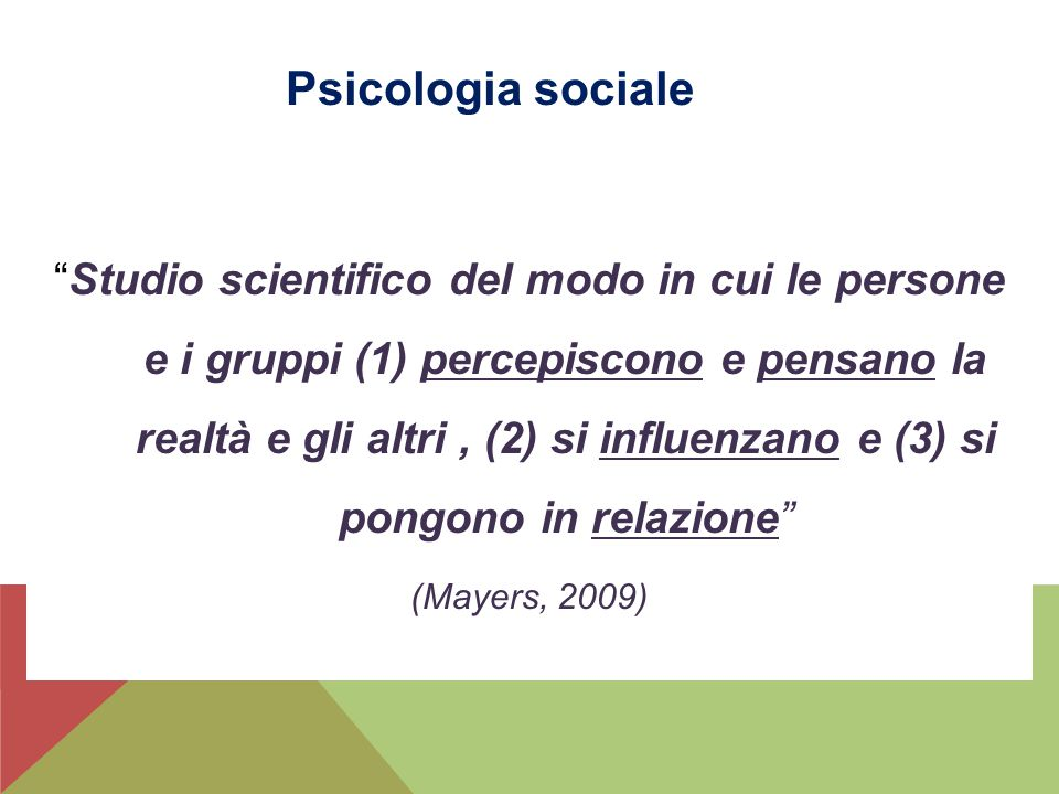"""""""Studio scientifico del modo in cui le persone e i gruppi (1) percepiscono e pensano la realtà e gli altri, (2) si influenzano e (3) si pongono in rel"""