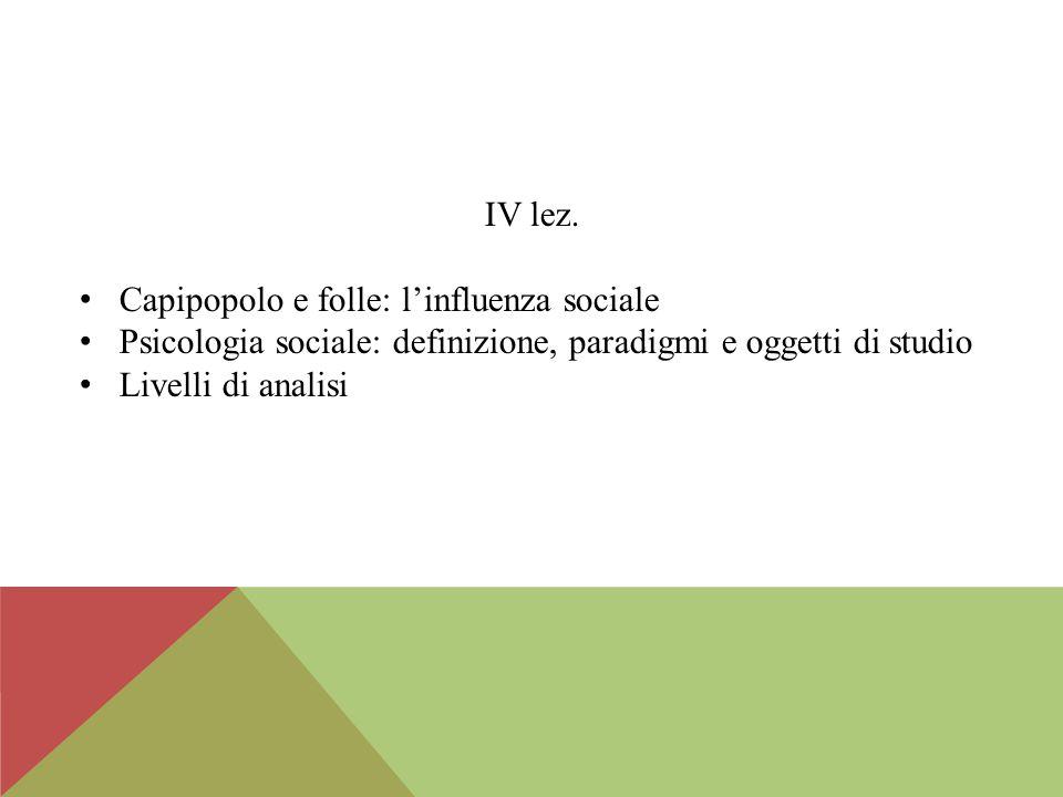 IV lez. Capipopolo e folle: l'influenza sociale Psicologia sociale: definizione, paradigmi e oggetti di studio Livelli di analisi