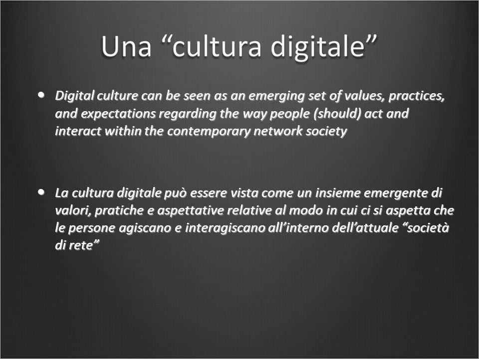 Digital culture can be seen as an emerging set of values, practices, and expectations regarding the way people (should) act and interact within the contemporary network society Digital culture can be seen as an emerging set of values, practices, and expectations regarding the way people (should) act and interact within the contemporary network society La cultura digitale può essere vista come un insieme emergente di valori, pratiche e aspettative relative al modo in cui ci si aspetta che le persone agiscano e interagiscano all'interno dell'attuale società di rete La cultura digitale può essere vista come un insieme emergente di valori, pratiche e aspettative relative al modo in cui ci si aspetta che le persone agiscano e interagiscano all'interno dell'attuale società di rete
