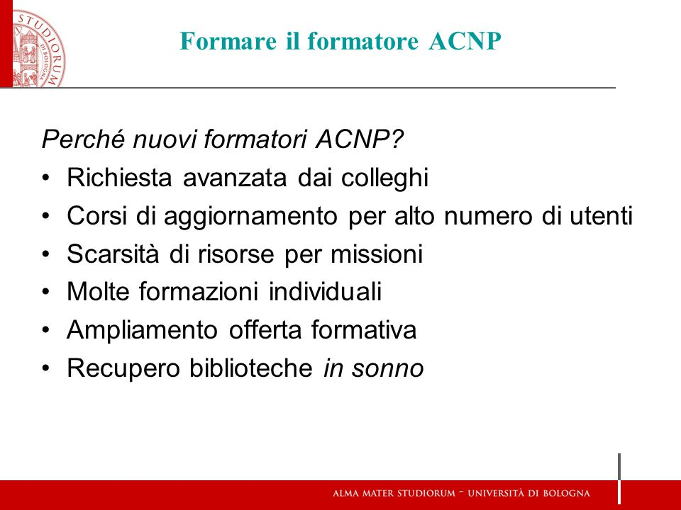 Formare il formatore ACNP Perché nuovi formatori ACNP? Richiesta avanzata dai colleghi Corsi di aggiornamento per alto numero di utenti Scarsità di ri