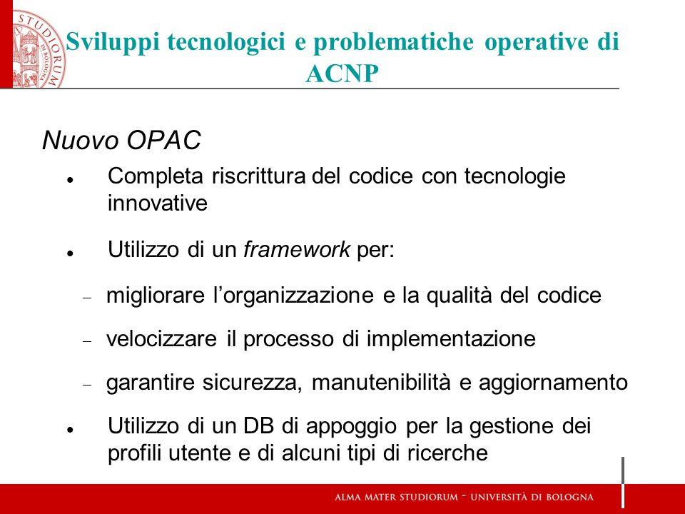 Sviluppi tecnologici e problematiche operative di ACNP Nuovo OPAC Completa riscrittura del codice con tecnologie innovative Utilizzo di un framework p