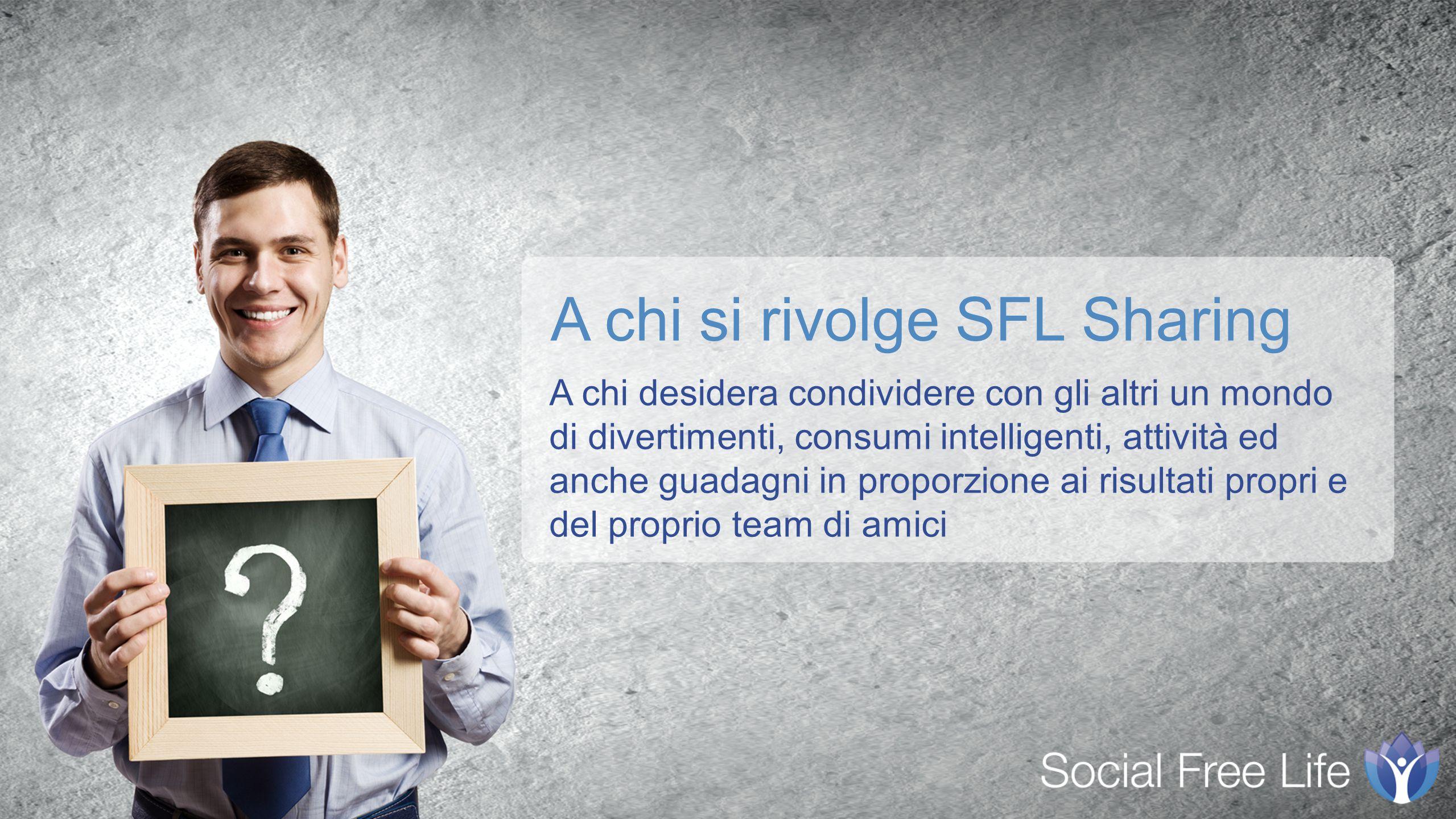 A chi desidera condividere con gli altri un mondo di divertimenti, consumi intelligenti, attività ed anche guadagni in proporzione ai risultati propri e del proprio team di amici A chi si rivolge SFL Sharing