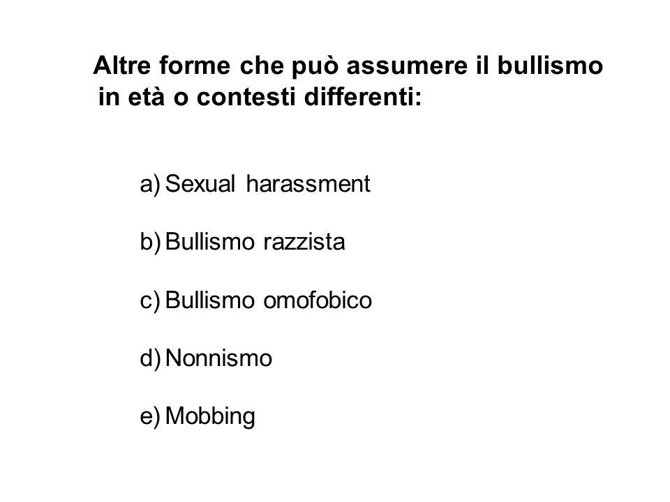 Altre forme che può assumere il bullismo in età o contesti differenti: a)Sexual harassment b)Bullismo razzista c)Bullismo omofobico d)Nonnismo e)Mobbi
