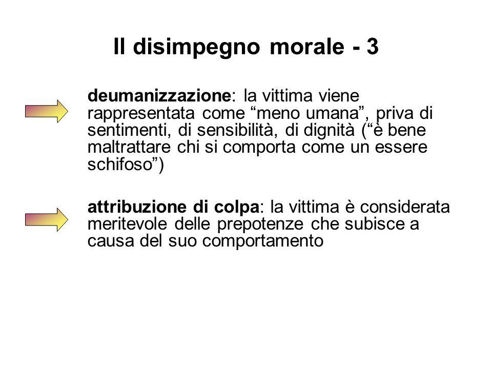 """Il disimpegno morale - 3 deumanizzazione: la vittima viene rappresentata come """"meno umana"""", priva di sentimenti, di sensibilità, di dignità (""""è bene m"""