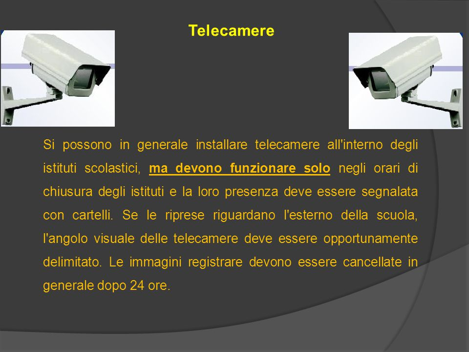 Telecamere Si possono in generale installare telecamere all interno degli istituti scolastici, ma devono funzionare solo negli orari di chiusura degli istituti e la loro presenza deve essere segnalata con cartelli.