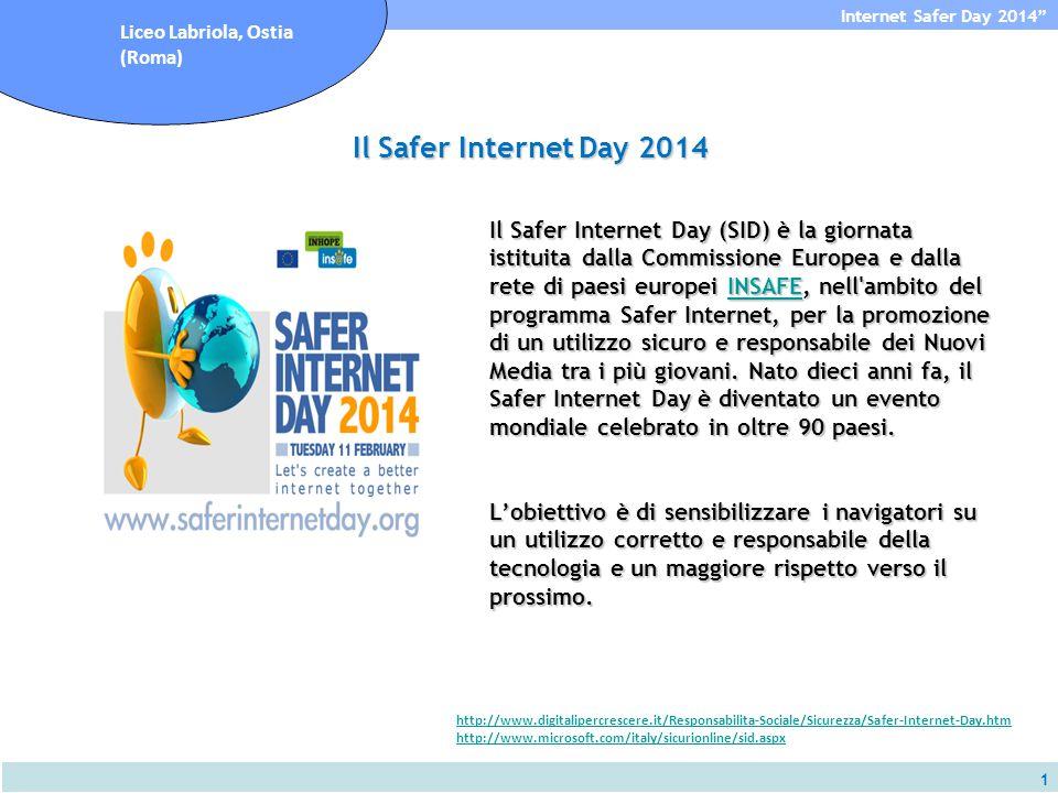 1 Internet Safer Day 2014 Liceo Labriola, Ostia (Roma) Il Safer Internet Day (SID) è la giornata istituita dalla Commissione Europea e dalla rete di paesi europei INSAFE, nell ambito del programma Safer Internet, per la promozione di un utilizzo sicuro e responsabile dei Nuovi Media tra i più giovani.