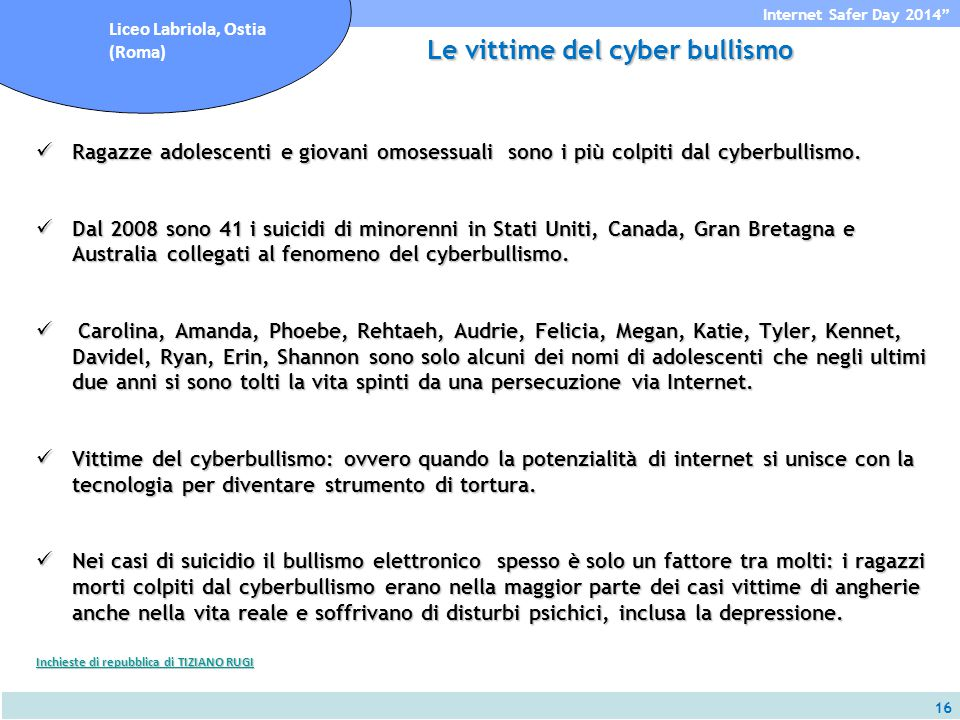 16 Internet Safer Day 2014 Liceo Labriola, Ostia (Roma) Le vittime del cyber bullismo Ragazze adolescenti e giovani omosessuali sono i più colpiti dal cyberbullismo.