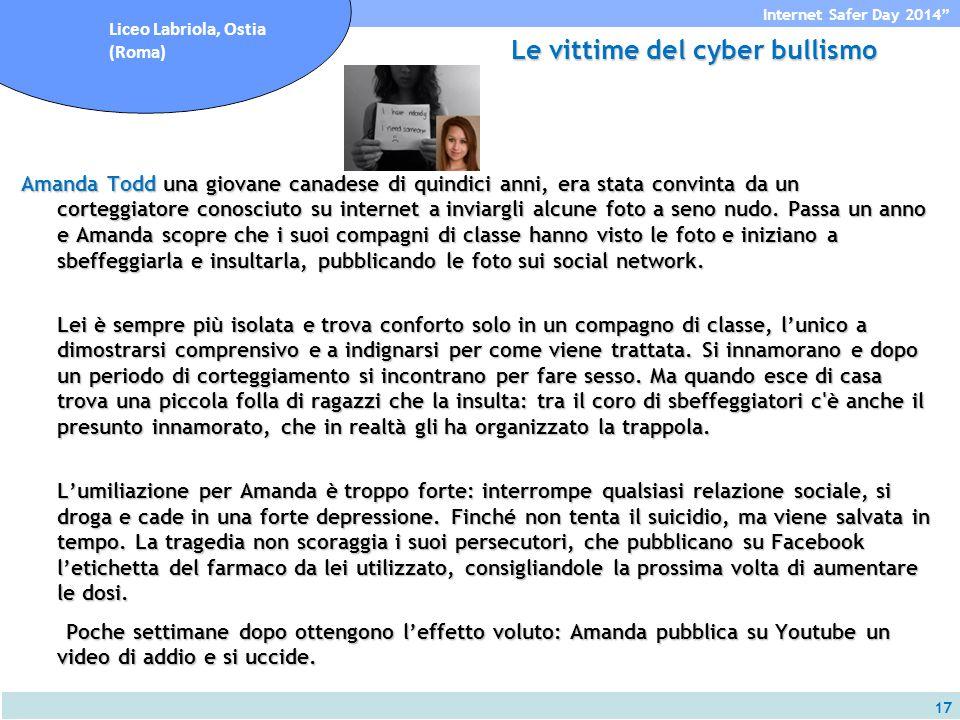 17 Internet Safer Day 2014 Liceo Labriola, Ostia (Roma) Le vittime del cyber bullismo Amanda Todd una giovane canadese di quindici anni, era stata convinta da un corteggiatore conosciuto su internet a inviargli alcune foto a seno nudo.